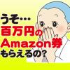 最大100万円分のAmazonギフト券、ゲットのチャンス!